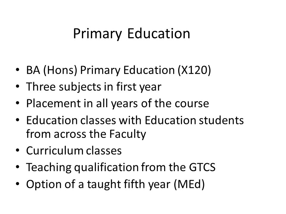 BA (Hons) Primary Education (X120) Three subjects in first year Placement in all years of the course Education classes with Education students from across the Faculty Curriculum classes Teaching qualification from the GTCS Option of a taught fifth year (MEd) Primary Education