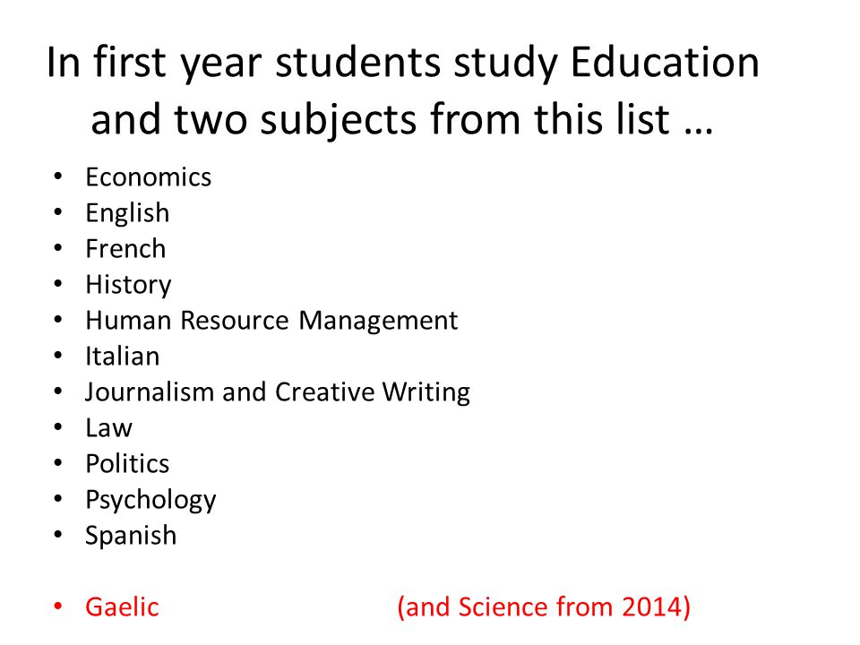 In first year students study Education and two subjects from this list … Economics English French History Human Resource Management Italian Journalism and Creative Writing Law Politics Psychology Spanish Gaelic(and Science from 2014)