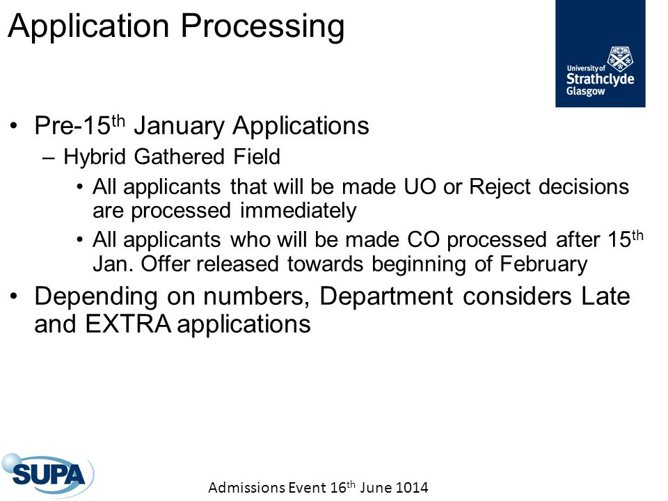 Admissions Event 16 th June 1014 Pre-15 th January Applications –Hybrid Gathered Field All applicants that will be made UO or Reject decisions are processed immediately All applicants who will be made CO processed after 15 th Jan.
