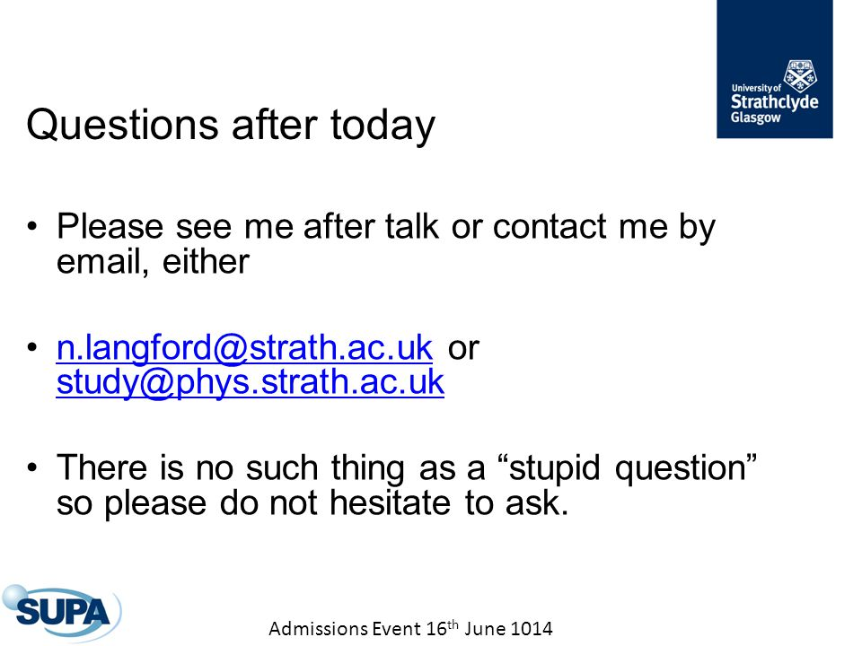 Admissions Event 16 th June 1014 Questions after today Please see me after talk or contact me by email, either n.langford@strath.ac.uk or study@phys.strath.ac.ukn.langford@strath.ac.uk study@phys.strath.ac.uk There is no such thing as a stupid question so please do not hesitate to ask.
