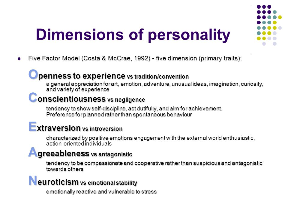 Dimensions of personality Five Factor Model (Costa & McCrae, 1992) - five dimension (primary traits): Five Factor Model (Costa & McCrae, 1992) - five dimension (primary traits): O penness to experience vs tradition/convention a general appreciation for art, emotion, adventure, unusual ideas, imagination, curiosity, and variety of experience C onscientiousness vs negligence tendency to show self-discipline, act dutifully, and aim for achievement.