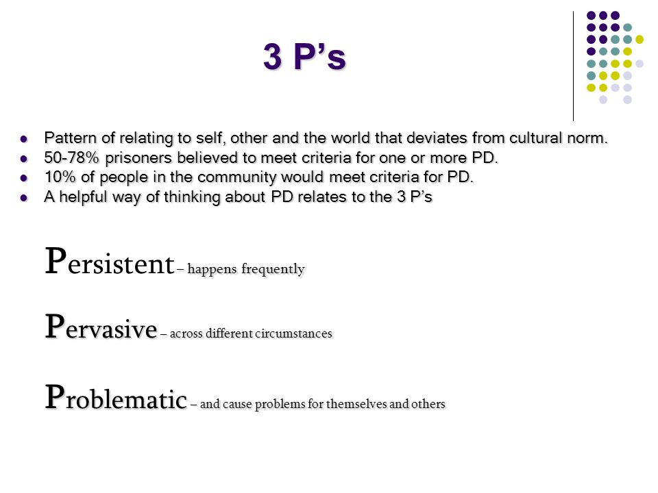 3 P's Pattern of relating to self, other and the world that deviates from cultural norm.