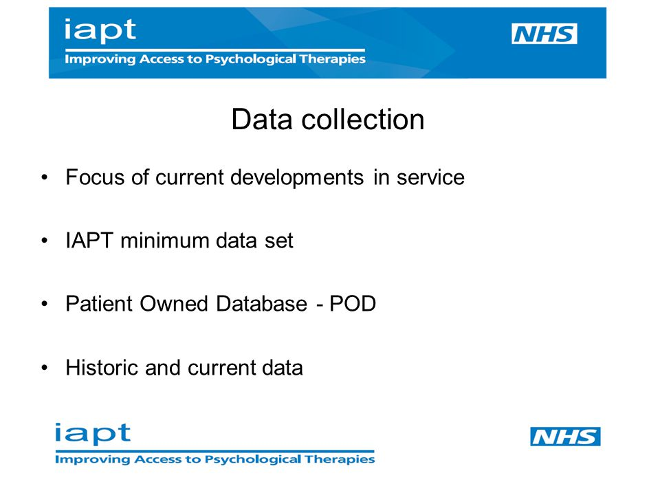 Focus of current developments in service IAPT minimum data set Patient Owned Database - POD Historic and current data Data collection