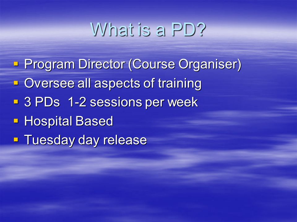 What is a PD?  Program Director (Course Organiser)  Oversee all aspects of training  3 PDs 1-2 sessions per week  Hospital Based  Tuesday day rel