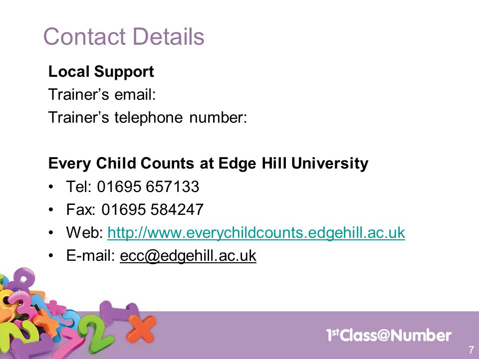 Contact Details Local Support Trainer's email: Trainer's telephone number: Every Child Counts at Edge Hill University Tel: 01695 657133 Fax: 01695 584247 Web: http://www.everychildcounts.edgehill.ac.ukhttp://www.everychildcounts.edgehill.ac.uk E-mail: ecc@edgehill.ac.uk 7
