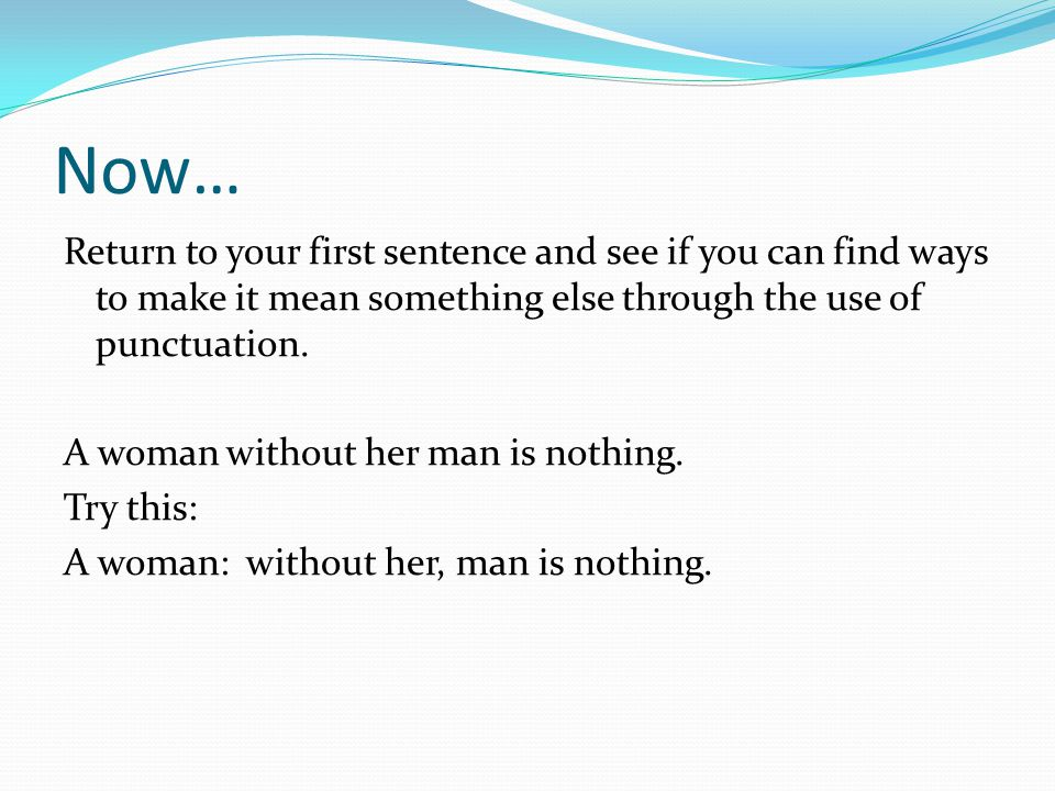 Now… Return to your first sentence and see if you can find ways to make it mean something else through the use of punctuation. A woman without her man