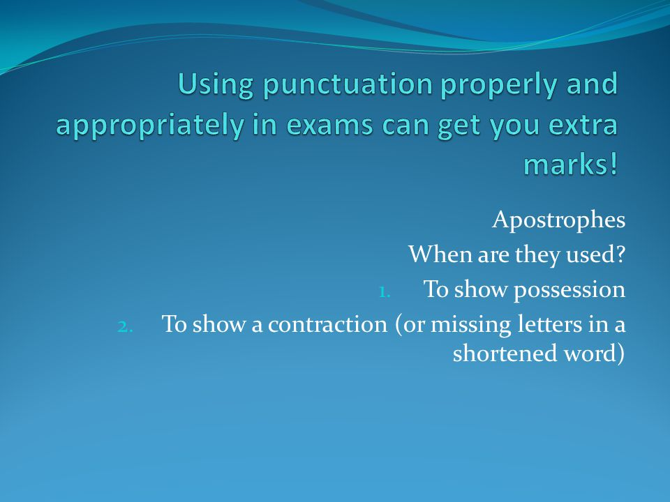 Apostrophes When are they used? 1. To show possession 2. To show a contraction (or missing letters in a shortened word)