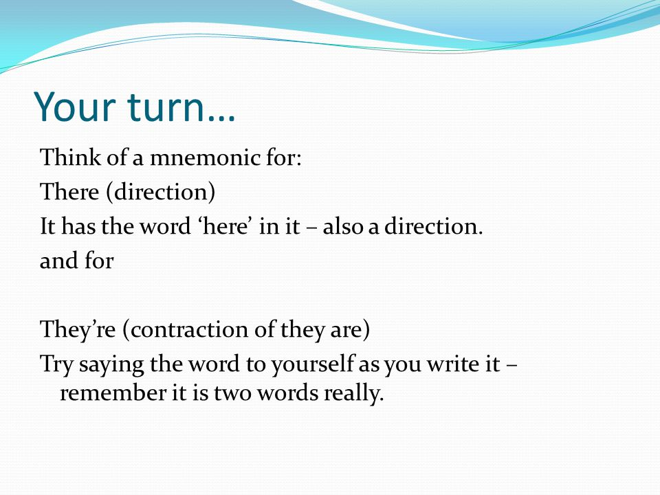 Your turn… Think of a mnemonic for: There (direction) It has the word 'here' in it – also a direction. and for They're (contraction of they are) Try s