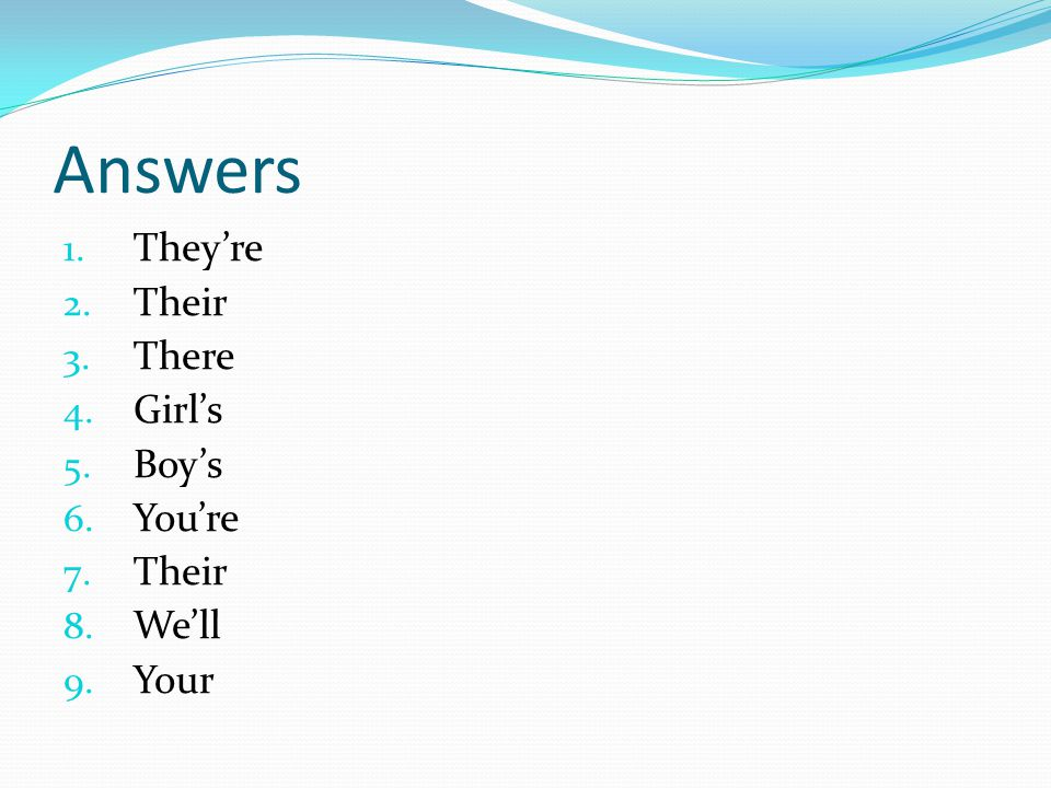 Answers 1. They're 2. Their 3. There 4. Girl's 5. Boy's 6. You're 7. Their 8. We'll 9. Your