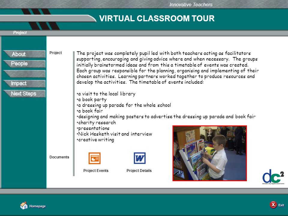 Learning Together in Dundee Innovative Teachers VIRTUAL CLASSROOM TOUR Project Documents Project Events The project was completely pupil led with both teachers acting as facilitators supporting, encouraging and giving advice where and when necessary.