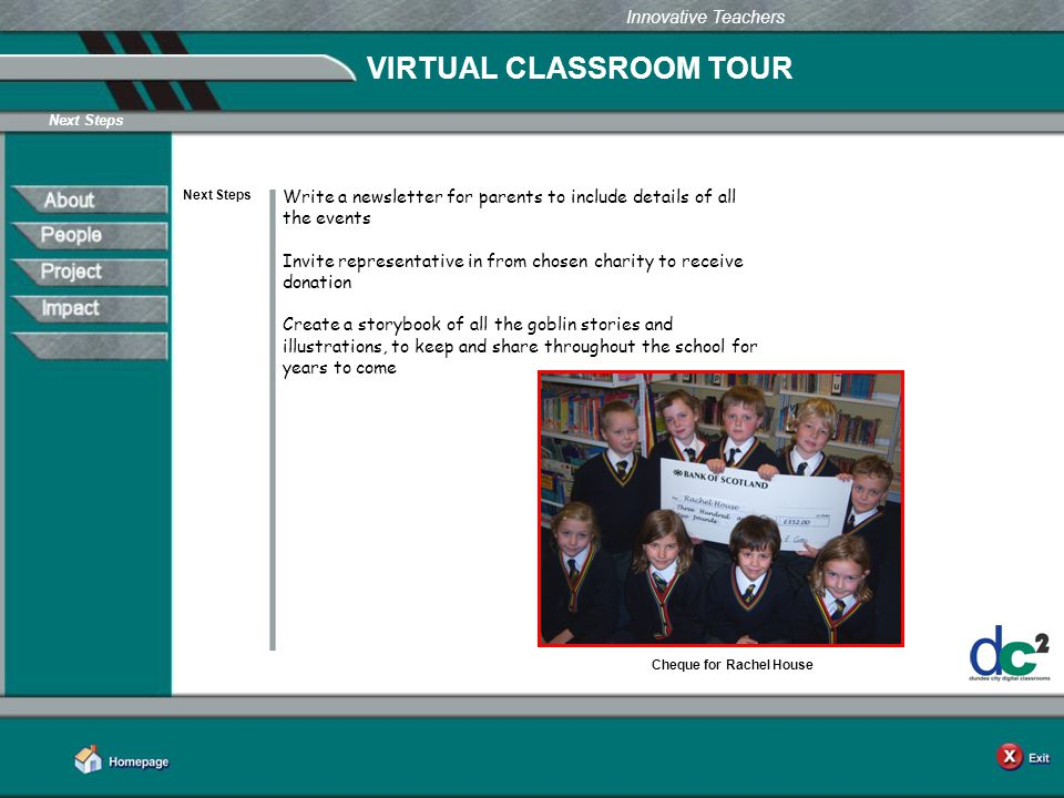 Learning Together in Dundee Innovative Teachers VIRTUAL CLASSROOM TOUR Next Steps Write a newsletter for parents to include details of all the events Invite representative in from chosen charity to receive donation Create a storybook of all the goblin stories and illustrations, to keep and share throughout the school for years to come Cheque for Rachel House