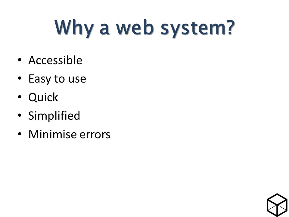 Accessible Easy to use Quick Simplified Minimise errors Why a web system?
