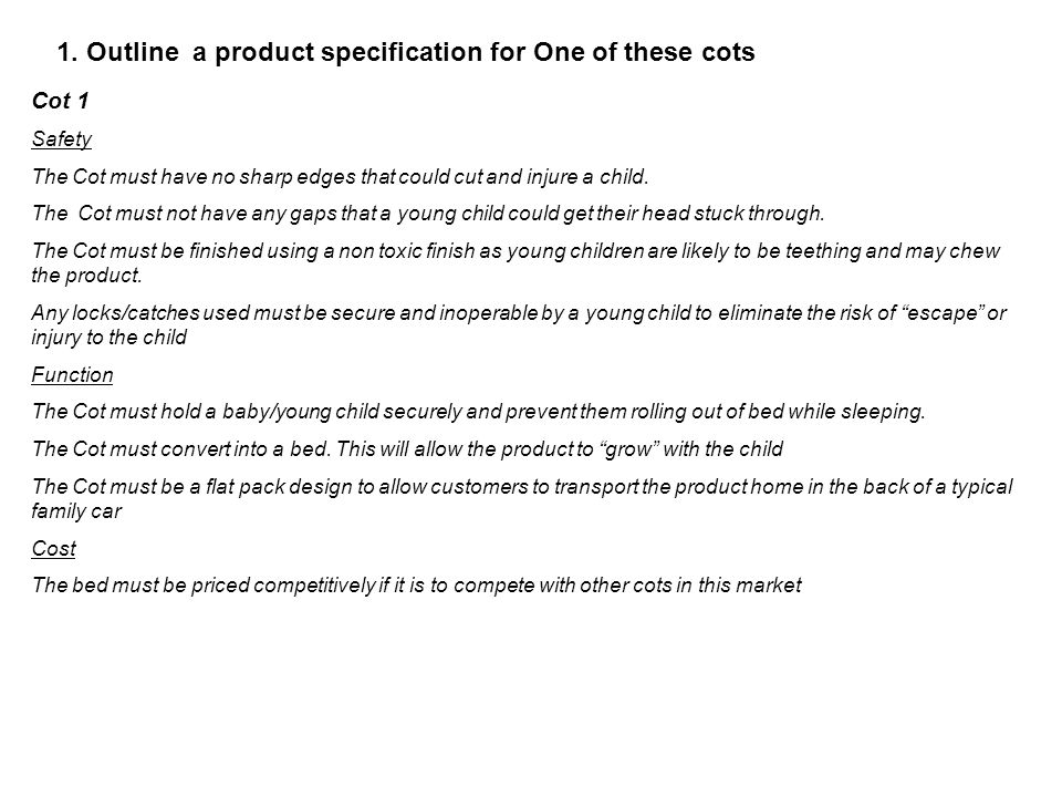 1. Outline a product specification for One of these cots Cot 1 Safety The Cot must have no sharp edges that could cut and injure a child. The Cot must