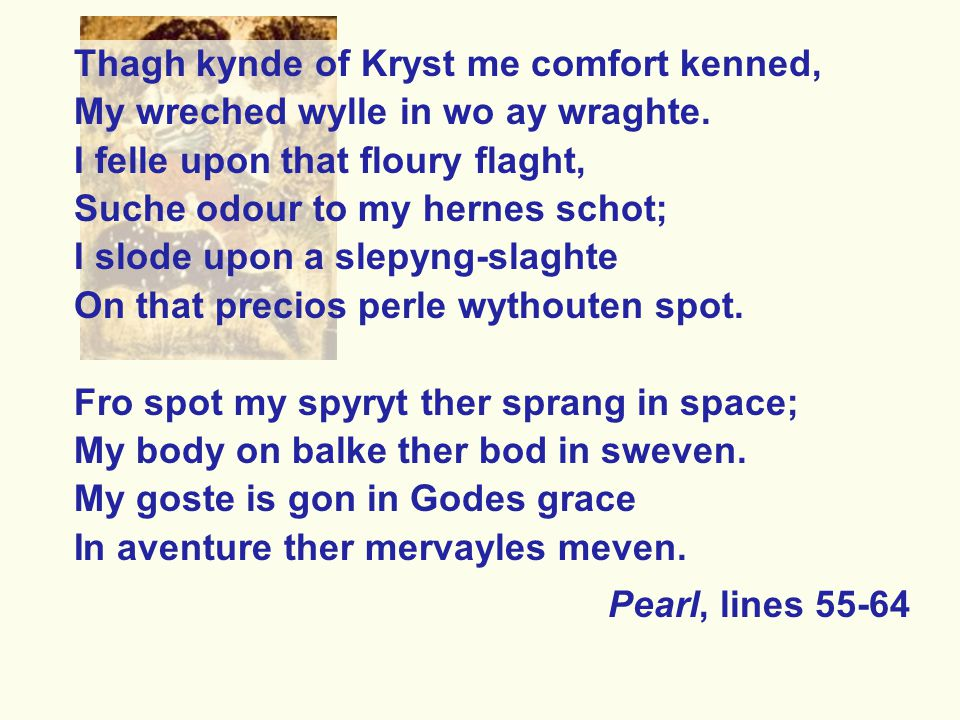 Thagh kynde of Kryst me comfort kenned, My wreched wylle in wo ay wraghte. I felle upon that floury flaght, Suche odour to my hernes schot; I slode up