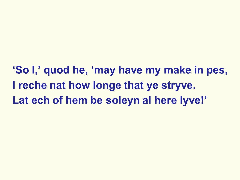 'So I,' quod he, 'may have my make in pes, I reche nat how longe that ye stryve. Lat ech of hem be soleyn al here lyve!'