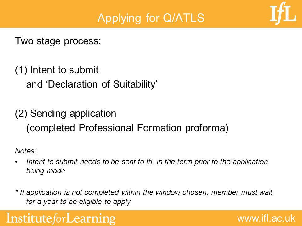 www.ifl.ac.uk Applying for Q/ATLS Two stage process: (1) Intent to submit and 'Declaration of Suitability' (2) Sending application (completed Professional Formation proforma) Notes: Intent to submit needs to be sent to IfL in the term prior to the application being made * If application is not completed within the window chosen, member must wait for a year to be eligible to apply