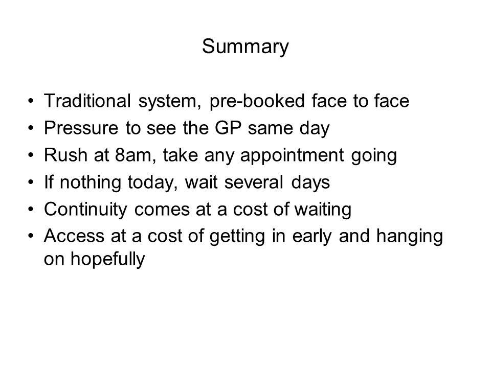 Summary Traditional system, pre-booked face to face Pressure to see the GP same day Rush at 8am, take any appointment going If nothing today, wait several days Continuity comes at a cost of waiting Access at a cost of getting in early and hanging on hopefully