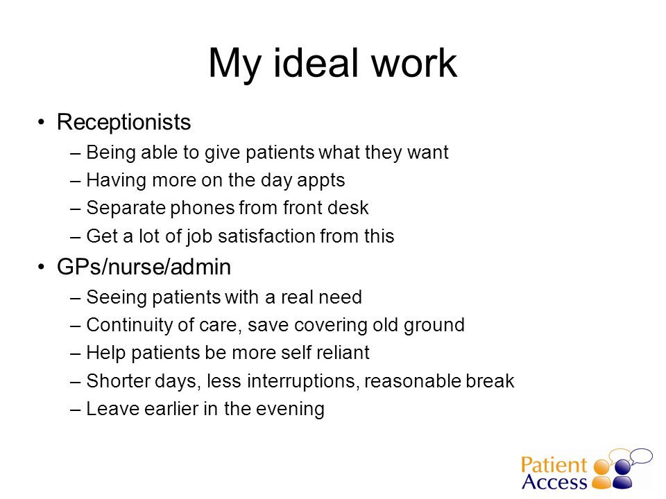 My ideal work Receptionists –Being able to give patients what they want –Having more on the day appts –Separate phones from front desk –Get a lot of job satisfaction from this GPs/nurse/admin –Seeing patients with a real need –Continuity of care, save covering old ground –Help patients be more self reliant –Shorter days, less interruptions, reasonable break –Leave earlier in the evening