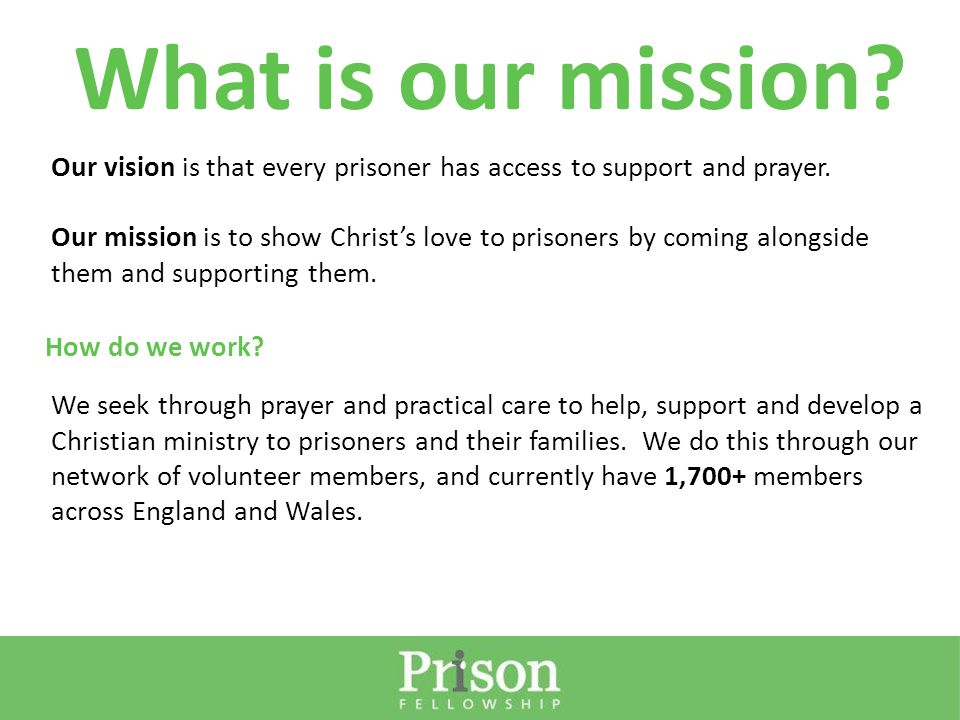 Our vision is that every prisoner has access to support and prayer. Our mission is to show Christ's love to prisoners by coming alongside them and sup