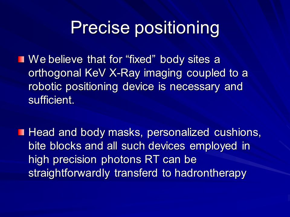 "Precise positioning We believe that for ""fixed"" body sites a orthogonal KeV X-Ray imaging coupled to a robotic positioning device is necessary and suf"