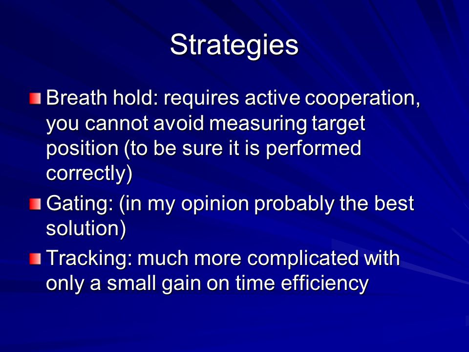 Strategies Breath hold: requires active cooperation, you cannot avoid measuring target position (to be sure it is performed correctly) Gating: (in my
