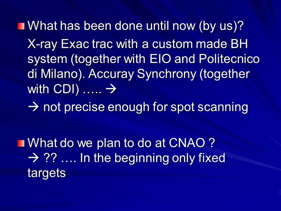 What has been done until now (by us)? X-ray Exac trac with a custom made BH system (together with EIO and Politecnico di Milano). Accuray Synchrony (t