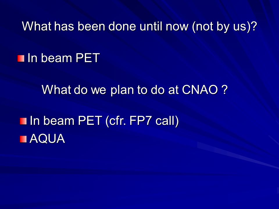 What has been done until now (not by us)? In beam PET In beam PET (cfr. FP7 call) AQUA What do we plan to do at CNAO ?