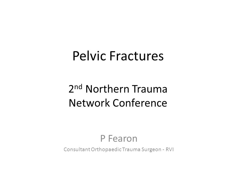 Pelvic Fractures 2 nd Northern Trauma Network Conference P Fearon Consultant Orthopaedic Trauma Surgeon - RVI