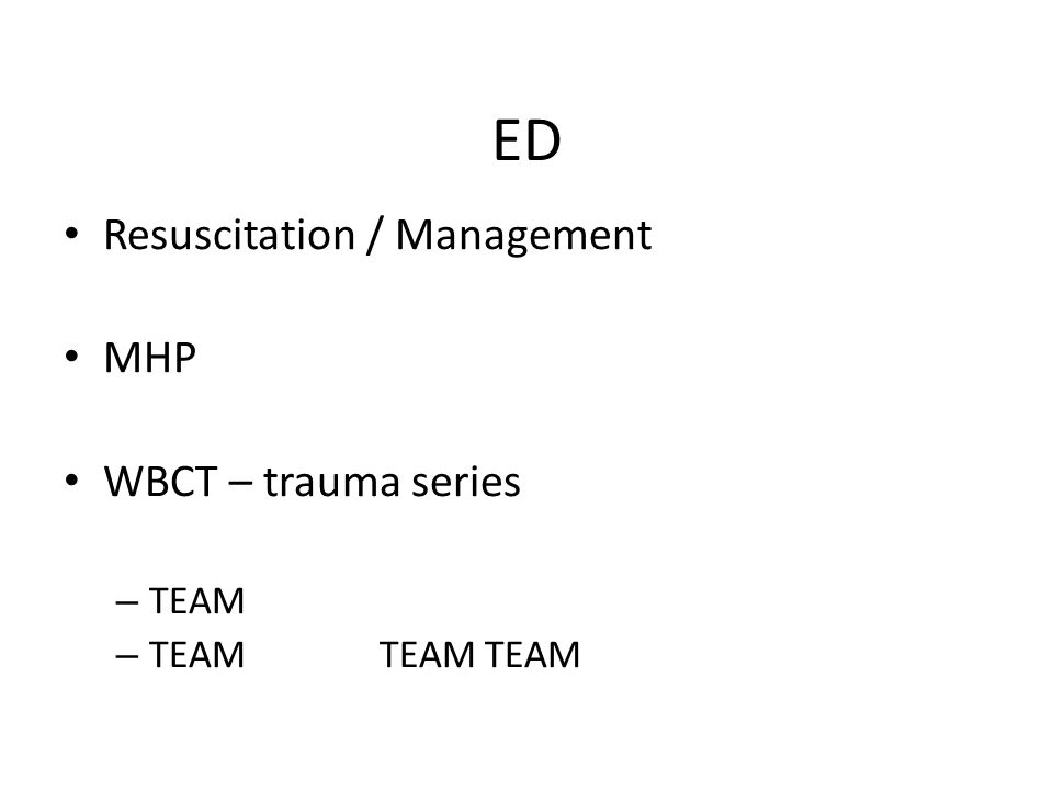 ED Resuscitation / Management MHP WBCT – trauma series – TEAM – TEAMTEAMTEAM