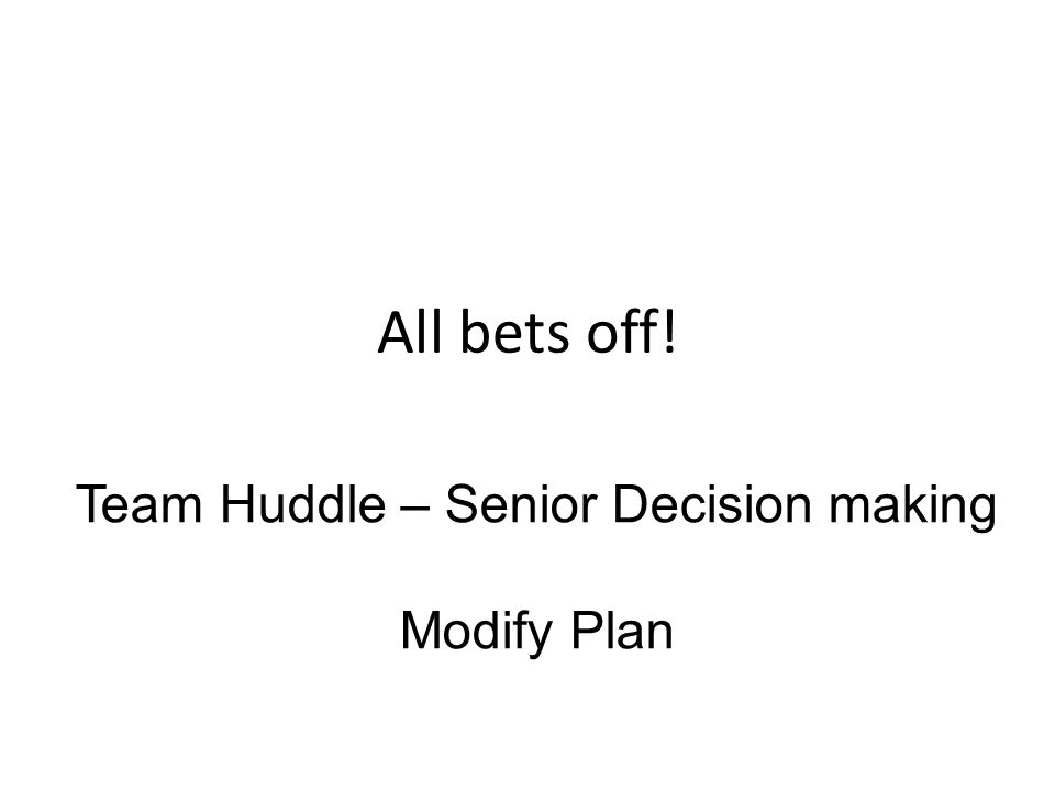 All bets off! Team Huddle – Senior Decision making Modify Plan