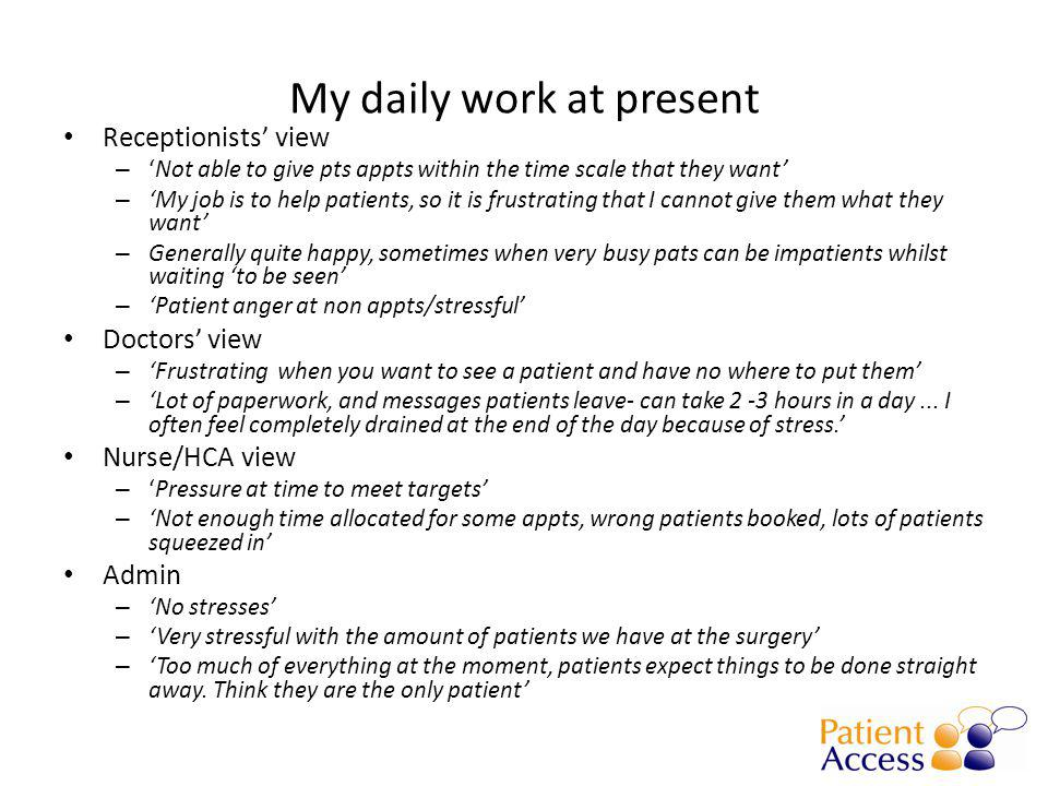My daily work at present Receptionists' view – 'Not able to give pts appts within the time scale that they want' – 'My job is to help patients, so it is frustrating that I cannot give them what they want' – Generally quite happy, sometimes when very busy pats can be impatients whilst waiting 'to be seen' – 'Patient anger at non appts/stressful' Doctors' view – 'Frustrating when you want to see a patient and have no where to put them' – 'Lot of paperwork, and messages patients leave- can take 2 -3 hours in a day...
