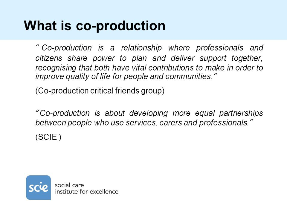 What is co-production Co-production is a relationship where professionals and citizens share power to plan and deliver support together, recognising that both have vital contributions to make in order to improve quality of life for people and communities. (Co-production critical friends group) Co-production is about developing more equal partnerships between people who use services, carers and professionals. (SCIE )
