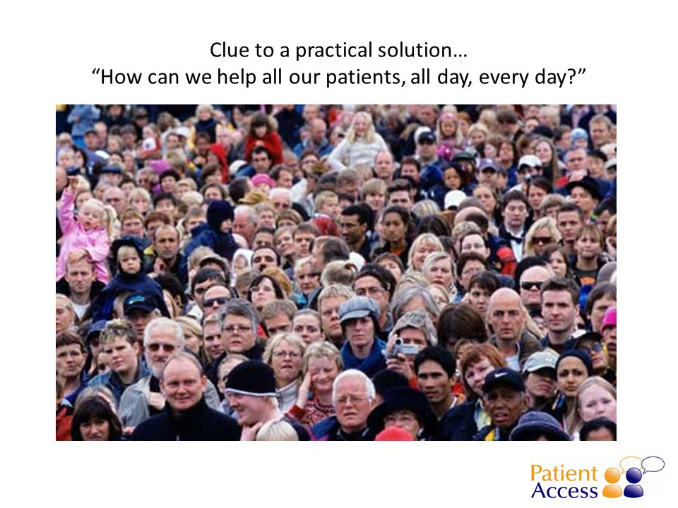Clue to a practical solution… How can we help all our patients, all day, every day