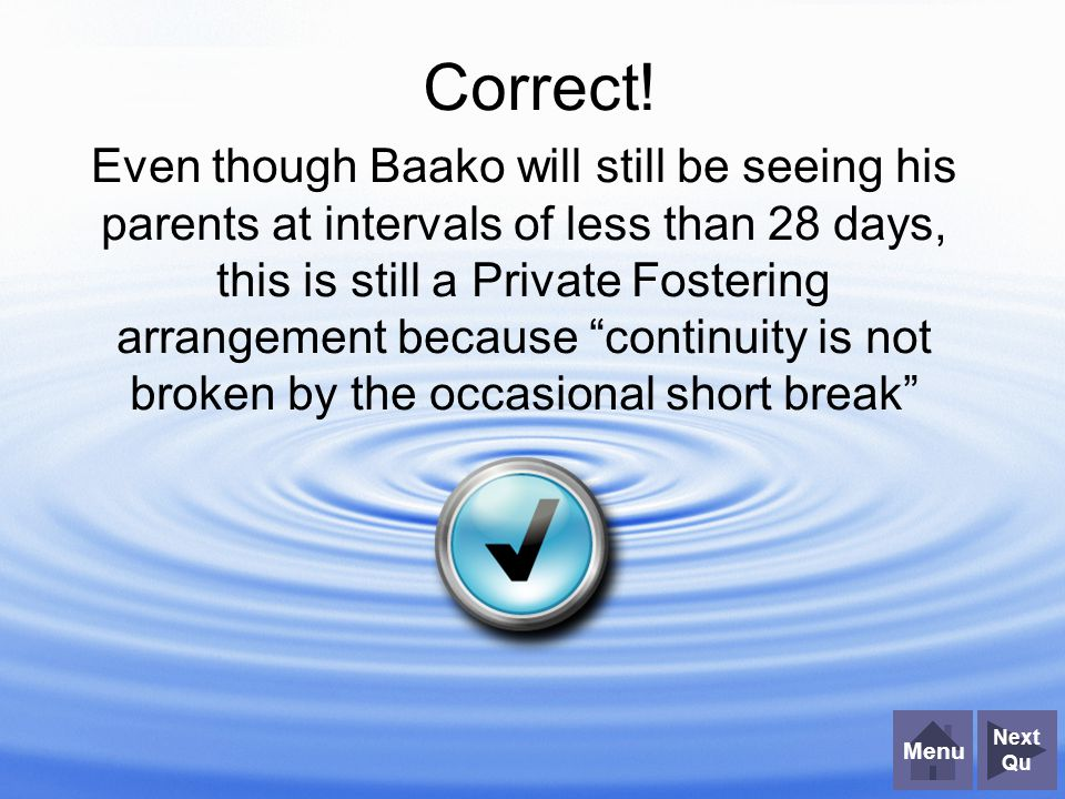"""Correct! Even though Baako will still be seeing his parents at intervals of less than 28 days, this is still a Private Fostering arrangement because """""""
