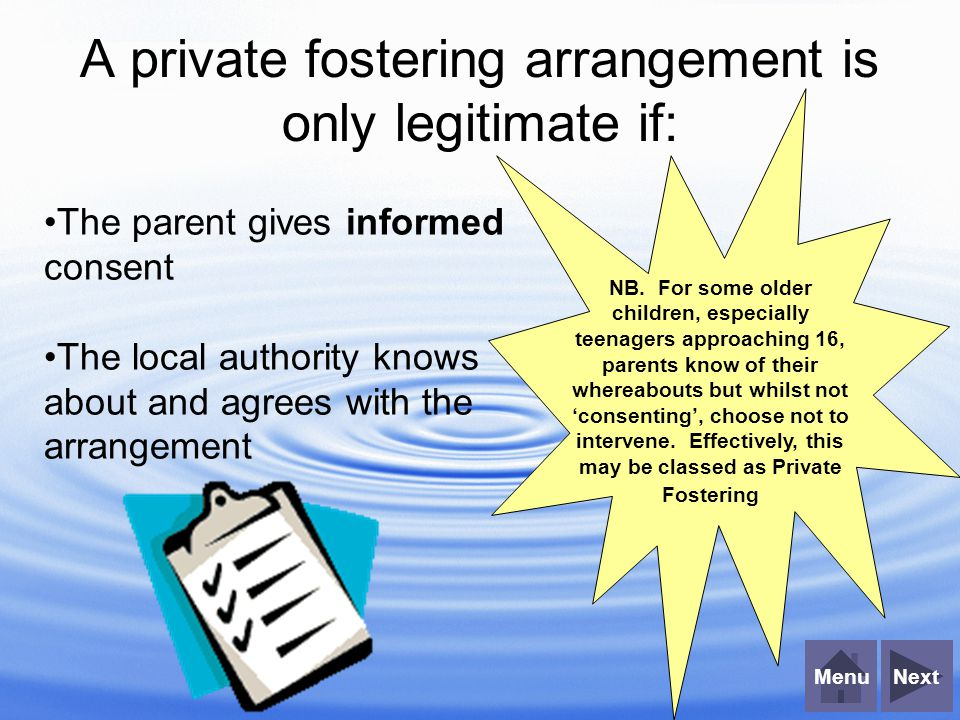 NextMenu A private fostering arrangement is only legitimate if: The parent gives informed consent The local authority knows about and agrees with the arrangement NB.