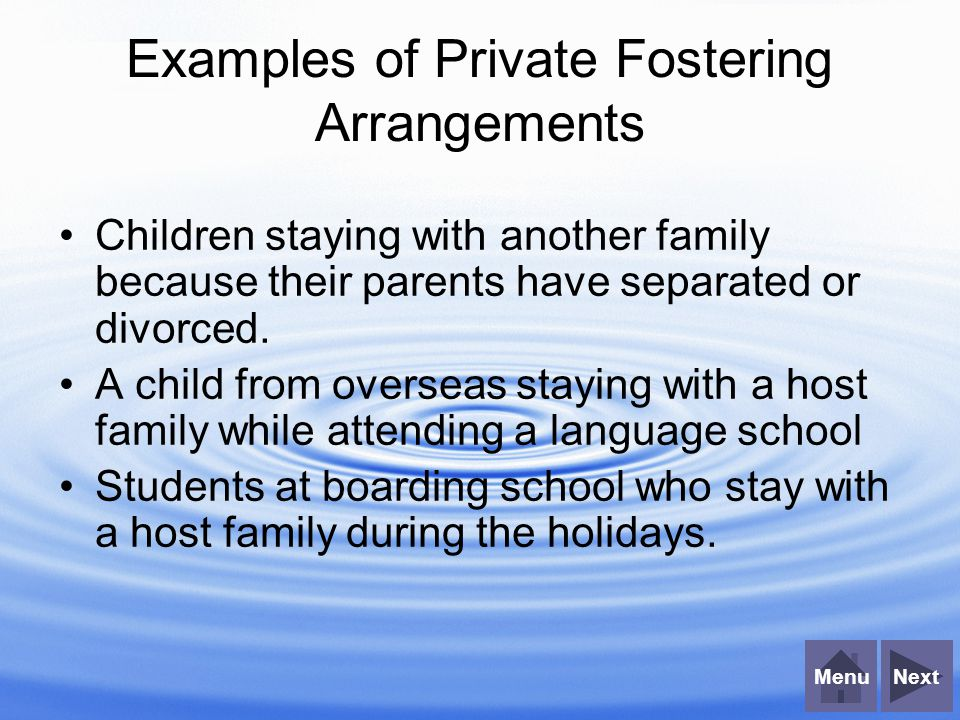 NextMenu Examples of Private Fostering Arrangements Children staying with another family because their parents have separated or divorced.