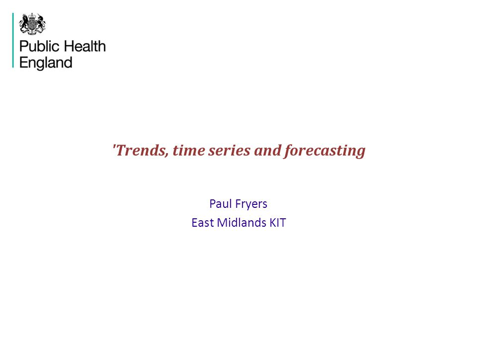 Trends, time series and forecasting Paul Fryers East Midlands KIT
