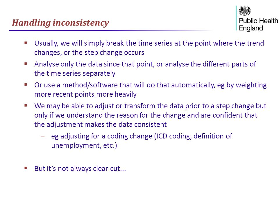 Handling inconsistency  Usually, we will simply break the time series at the point where the trend changes, or the step change occurs  Analyse only the data since that point, or analyse the different parts of the time series separately  Or use a method/software that will do that automatically, eg by weighting more recent points more heavily  We may be able to adjust or transform the data prior to a step change but only if we understand the reason for the change and are confident that the adjustment makes the data consistent –eg adjusting for a coding change (ICD coding, definition of unemployment, etc.)  But it's not always clear cut...