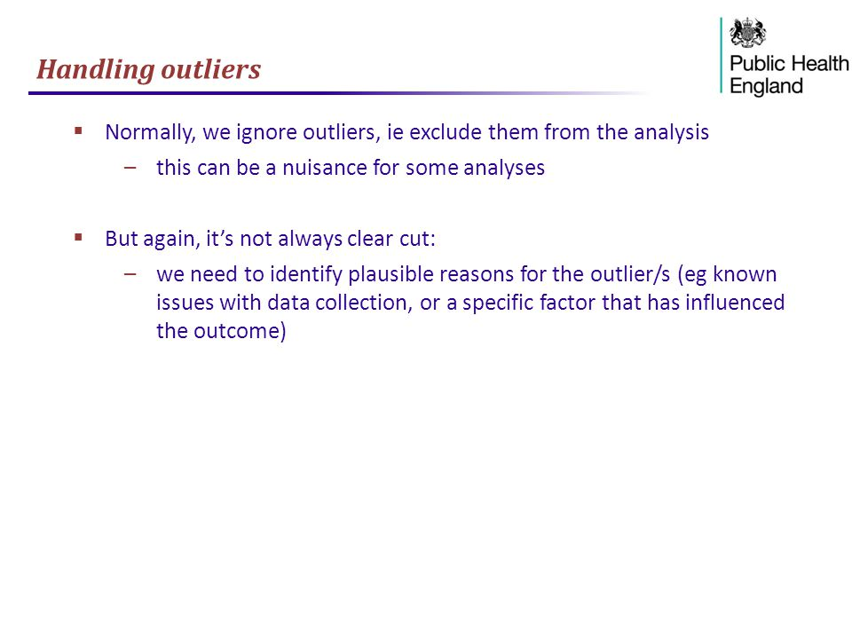 Handling outliers  Normally, we ignore outliers, ie exclude them from the analysis –this can be a nuisance for some analyses  But again, it's not always clear cut: –we need to identify plausible reasons for the outlier/s (eg known issues with data collection, or a specific factor that has influenced the outcome)