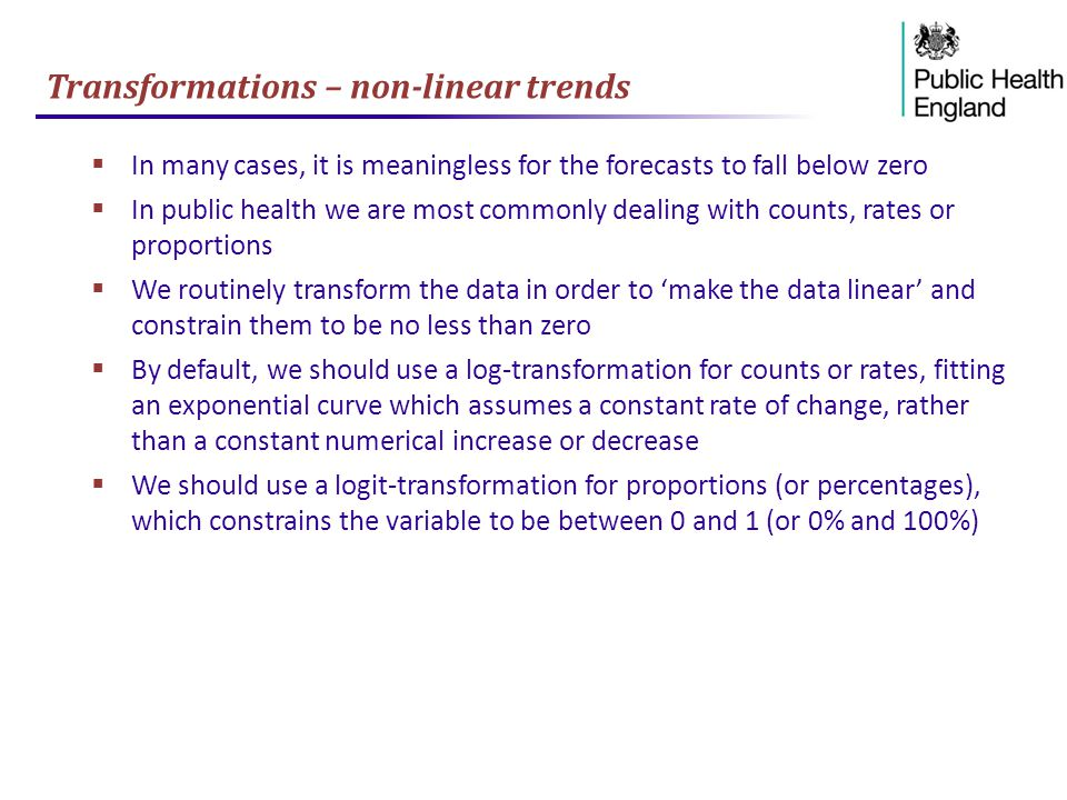 Transformations – non-linear trends  In many cases, it is meaningless for the forecasts to fall below zero  In public health we are most commonly dealing with counts, rates or proportions  We routinely transform the data in order to 'make the data linear' and constrain them to be no less than zero  By default, we should use a log-transformation for counts or rates, fitting an exponential curve which assumes a constant rate of change, rather than a constant numerical increase or decrease  We should use a logit-transformation for proportions (or percentages), which constrains the variable to be between 0 and 1 (or 0% and 100%)