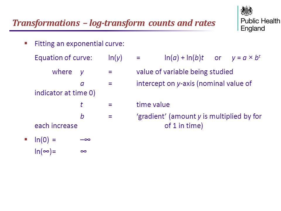 Transformations – log-transform counts and rates  Fitting an exponential curve: Equation of curve:ln(y)=ln(a) + ln(b)t or y = a × b t wherey=value of variable being studied a=intercept on y-axis (nominal value of indicator at time 0) t=time value b='gradient' (amount y is multiplied by for each increase of 1 in time)  ln(0)=–∞ ln(∞)=∞