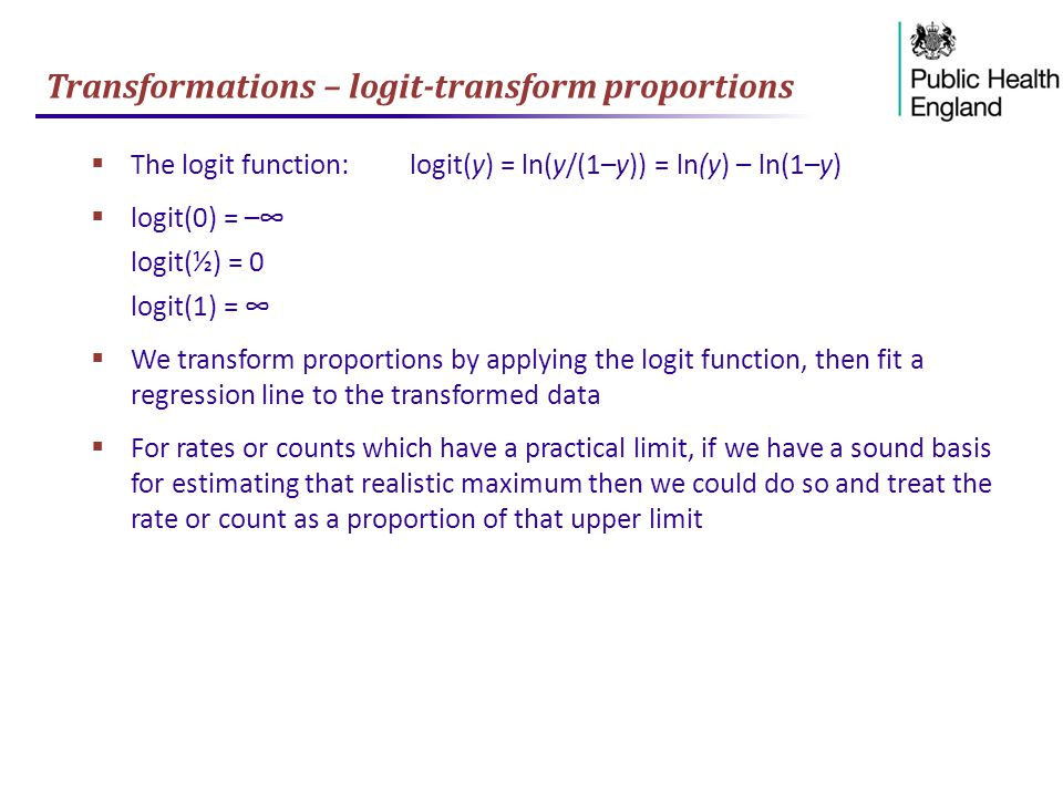 Transformations – logit-transform proportions  The logit function:logit(y) = ln(y/(1–y)) = ln(y) – ln(1–y)  logit(0) = –∞ logit(½) = 0 logit(1) = ∞  We transform proportions by applying the logit function, then fit a regression line to the transformed data  For rates or counts which have a practical limit, if we have a sound basis for estimating that realistic maximum then we could do so and treat the rate or count as a proportion of that upper limit