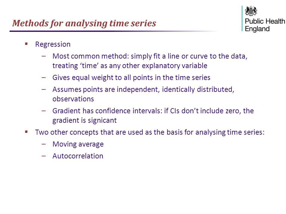 Methods for analysing time series  Regression –Most common method: simply fit a line or curve to the data, treating 'time' as any other explanatory variable –Gives equal weight to all points in the time series –Assumes points are independent, identically distributed, observations –Gradient has confidence intervals: if CIs don't include zero, the gradient is signicant  Two other concepts that are used as the basis for analysing time series: –Moving average –Autocorrelation