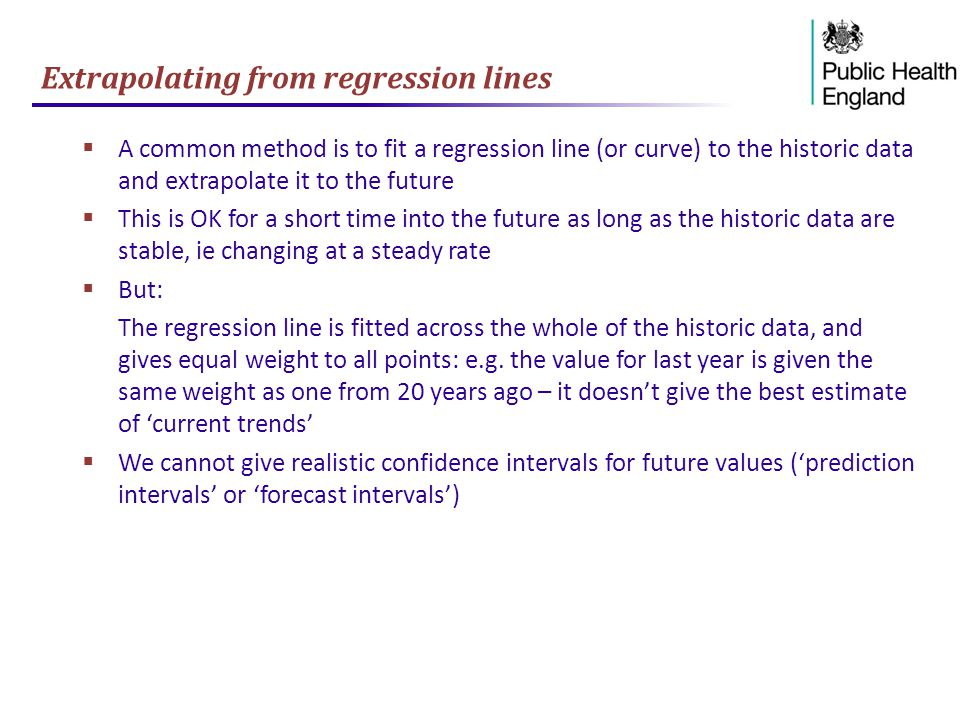 Extrapolating from regression lines  A common method is to fit a regression line (or curve) to the historic data and extrapolate it to the future  This is OK for a short time into the future as long as the historic data are stable, ie changing at a steady rate  But: The regression line is fitted across the whole of the historic data, and gives equal weight to all points: e.g.