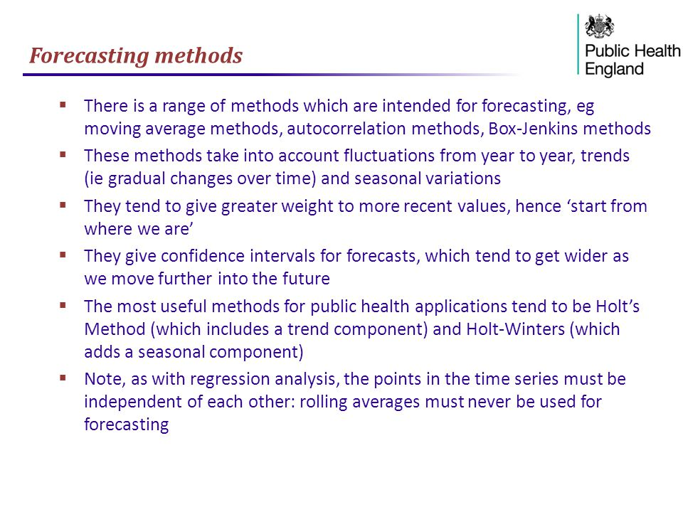 Forecasting methods  There is a range of methods which are intended for forecasting, eg moving average methods, autocorrelation methods, Box-Jenkins methods  These methods take into account fluctuations from year to year, trends (ie gradual changes over time) and seasonal variations  They tend to give greater weight to more recent values, hence 'start from where we are'  They give confidence intervals for forecasts, which tend to get wider as we move further into the future  The most useful methods for public health applications tend to be Holt's Method (which includes a trend component) and Holt-Winters (which adds a seasonal component)  Note, as with regression analysis, the points in the time series must be independent of each other: rolling averages must never be used for forecasting