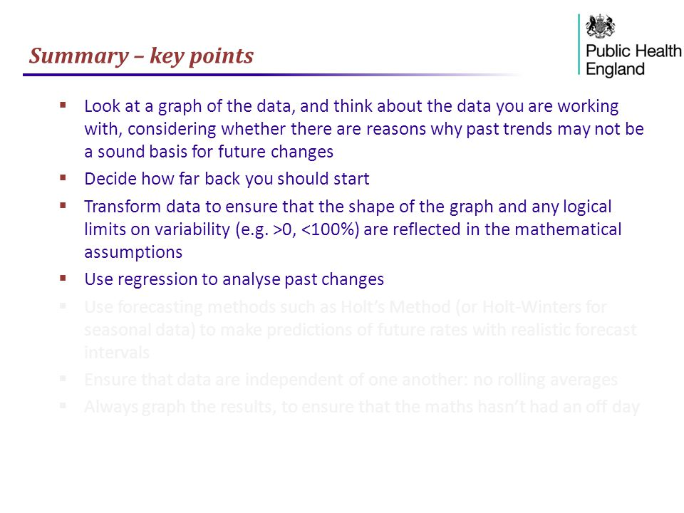 Summary – key points  Look at a graph of the data, and think about the data you are working with, considering whether there are reasons why past trends may not be a sound basis for future changes  Decide how far back you should start  Transform data to ensure that the shape of the graph and any logical limits on variability (e.g.