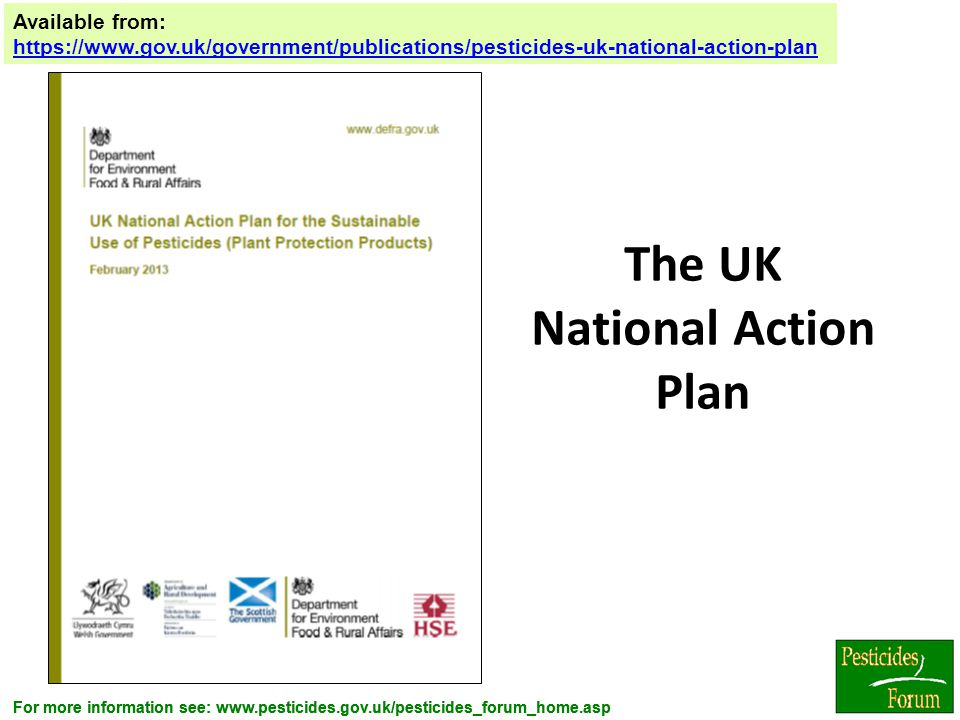 For more information see: www.pesticides.gov.uk/pesticides_forum_home.asp The UK National Action Plan Available from: https://www.gov.uk/government/pu