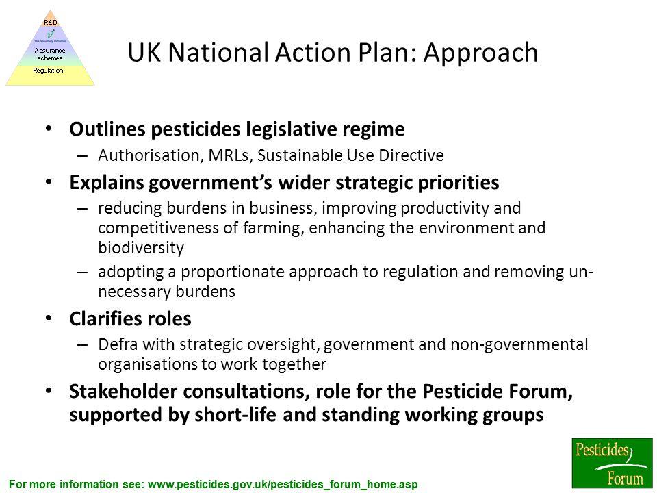 For more information see: www.pesticides.gov.uk/pesticides_forum_home.asp UK National Action Plan: Approach Outlines pesticides legislative regime – A