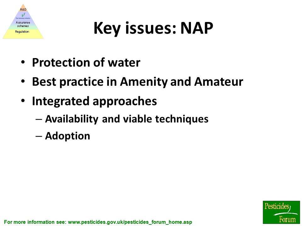 For more information see: www.pesticides.gov.uk/pesticides_forum_home.asp Key issues: NAP Protection of water Best practice in Amenity and Amateur Int