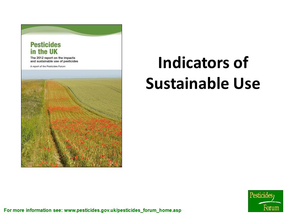 For more information see: www.pesticides.gov.uk/pesticides_forum_home.asp Indicators of Sustainable Use 3
